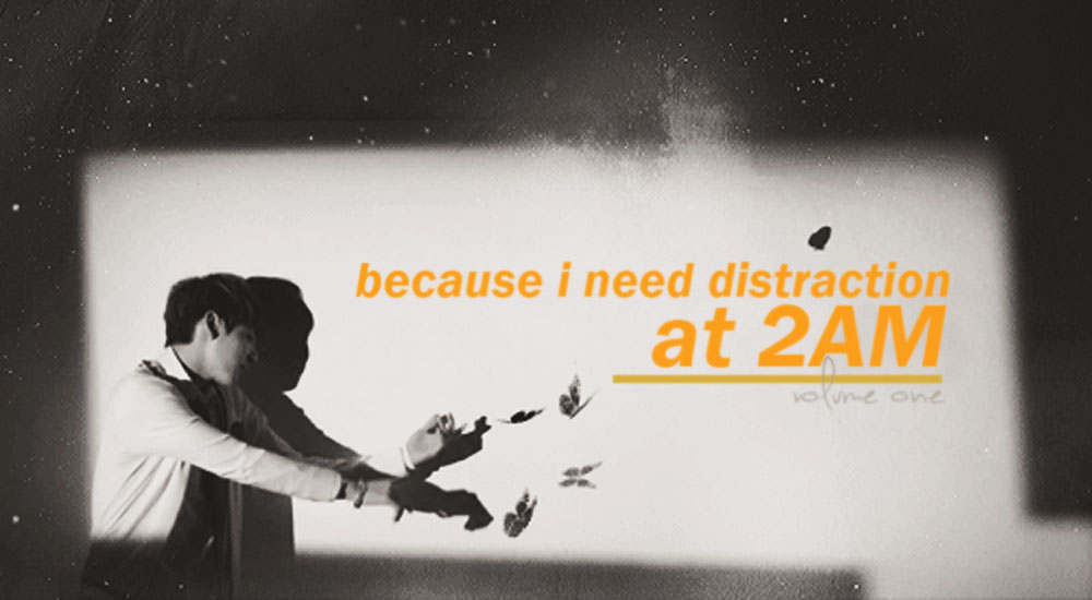 BECAUSE I NEED DISTRACTION AT 2AM | VOL.1